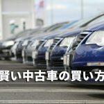 中古車の賢い買い方とは?初めてでも分かる中古車を購入する契約の流れ